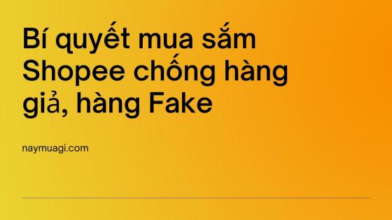 Bí quyết mua sắm Shopee chống hàng giả, hàng Fake